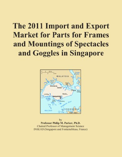 The 2011 Import and Export Market for Parts for Frames and Mountings of Spectacles and Goggles in - Spectacle Singapore Frames