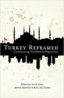 Turkey Reframed: Constituting Neoliberal Hegemony (2013-12-06)
