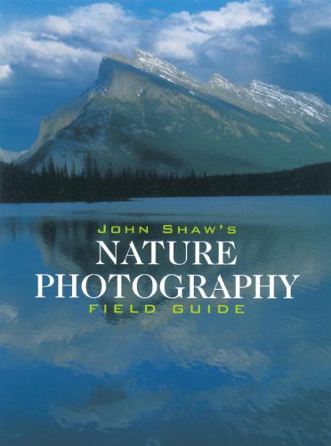 John Shaw's Nature Photography Field Guide (Photography for All Levels: