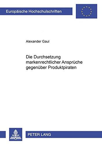 Die Durchsetzung markenrechtlicher Ansprüche gegenüber Produktpiraten (Europäische Hochschulschriften Recht)