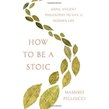 How to Be a Stoic: Using Ancient Philosophy to Live a Modern Life