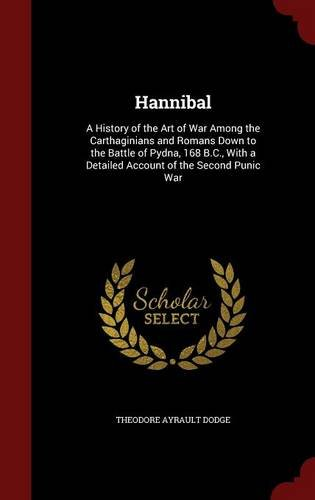 Hannibal: A History of the Art of War Among the Carthaginians and Romans Down to the Battle of Pydna, 168 B.C., With a Detailed Account of the Second Punic War ebook