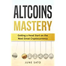Altcoins Mastery: Getting A Head Start on the Next Great Cryptocurrency (Altcoins, Ethereum, Litecoin, Bitcoin, Cryptocurrency)