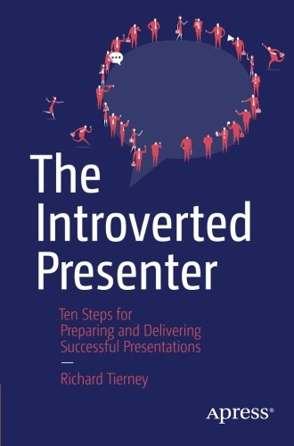 The Introverted Presenter: Ten Steps for Preparing and Delivering Successful Presentations