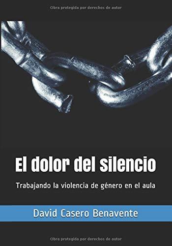 El dolor del silencio: Trabajando la violencia de género en el aula (Saber y Tratar) por David Casero Benavente