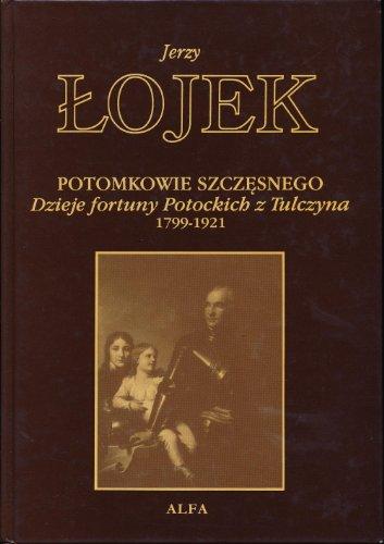 Potomkowie Szczesnego: Dzieje fortuny Potockich z Tulczyna 1799-1921 (Biblioteka utworów wybranych Jerzego ¡ojka) Jerzy ¡ojek