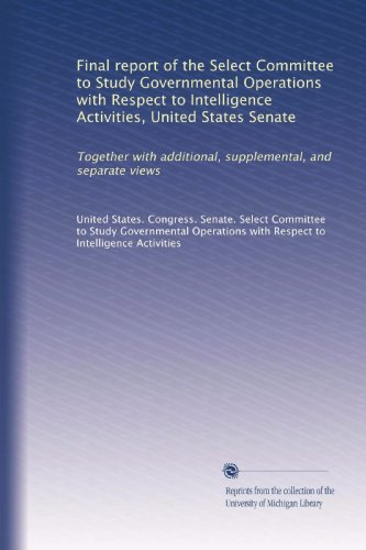 Final report of the Select Committee to Study Governmental Operations with Respect to Intelligence Activities, United States Senate: Together with ... supplemental, and separate views (Volume 5)