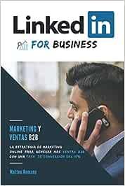 LinkedIn for Business: marketing y ventas B2B. La estrategia de marketing online para generas más ventas b2b con una tasa de conversión del 15%: NOTA: ... a través de LinkedIn, este libro es para ti!