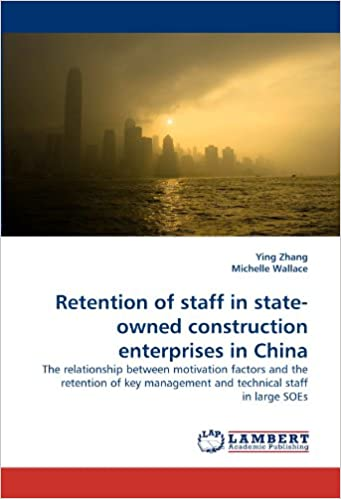 Book Retention of staff in state-owned construction enterprises in China: The relationship between motivation factors and the retention of key management and technical staff in large SOEs