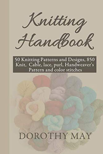 Knitting Handbook: 50 Knitting Patterns and Designs, 850 Knit, cable, lace, purl, Handweaver's Pattern and color stitches