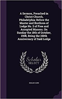 Book A Sermon, Preached in Christ-Church, Philadelphia: Before the Master and Brethren of Lodge No. 2 of Free and Accepted Masons. On Sunday the 18th of ... Being the 150th Anniversary of Said Lodge