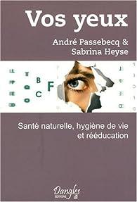 Vos yeux - sante naturelle, hygiène de vie et rééducation par André Passebecq