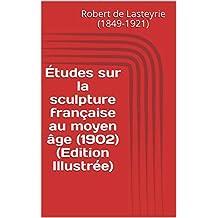 Études sur la sculpture française au moyen âge (1902) (Edition Illustrée) (French Edition)