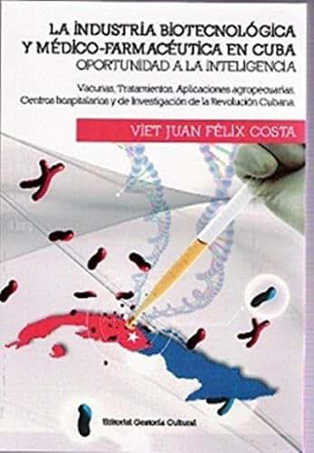 LA INDUSTRIA TECNOLÓGICA Y MÉDICA-FARMACÉUTICA EN CUBA: OPORTUNIDAD A LA INTELIGENCIA; VACUNAS, TRATAMIENTOS, APLICACIONES AGROPECUARIAS, CENTROS HOSPITALARIOS ... DE LA REVOLUCIÓN (Spanish Edition)