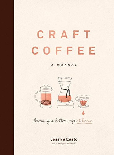 Craft Coffee: A Manual: Brewing a Better Cup at Home by Jessica Easto