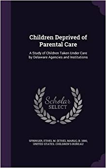 Children Deprived of Parental Care: A Study of Children Taken Under Care by Delaware Agencies and Institutions