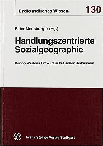 Handlungszentrierte Sozialgeographie: Benno Werlens Entwurf in Kritischer Diskussion (Erdkundliches Wissen)