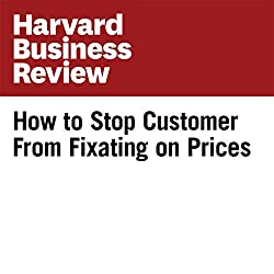 How to Stop Customers from Fixating on Price