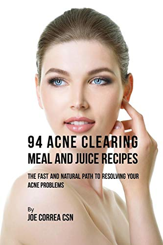 94 Acne Clearing Meal and Juice Recipes: The Fast and Natural Path to Resolving Your Acne Problems