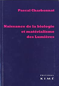 Naissance de la biologie et matérialisme des Lumières par Pascal Charbonnat