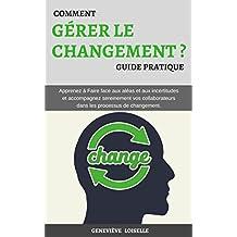 Comment Gérer le Changement: Apprenez à Faire face aux aléas et aux incertitudes et accompagnez sereinement vos collaborateurs dans les processus de changement. (French Edition)