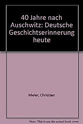 Vierzig Jahre nach Auschwitz. Deutsche Geschichtserinnerung heute