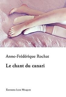 Le chant du canari : roman, Rochat, Anne-Frédérique