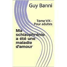 Ma schizophrénie a été une maladie d'amour: Tome V/X - Pour adultes (French Edition)