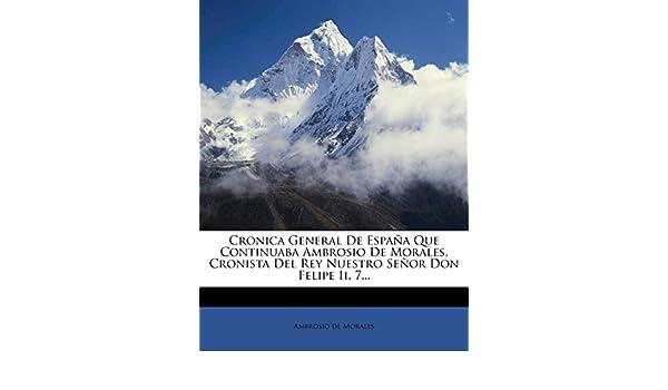 Cronica General De España Que Continuaba Ambrosio De Morales, Cronista Del Rey Nuestro Señor Don Felipe Ii, 7...: Amazon.es: Morales, Ambrosio de: Libros