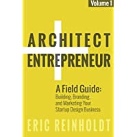 Architect and Entrepreneur: A Field Guide to Building, Branding, and Marketing  Yo