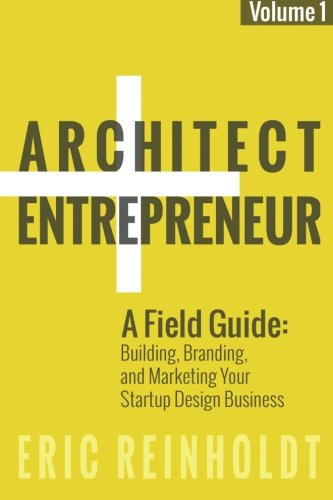 Architect and Entrepreneur: A Field Guide to Building, Branding, and Marketing  Yo (Volume 1) [Eric W Reinholdt] (Tapa Blanda)