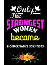 Only The Strongest Women Become Bioinformatics Scientists: Cute Blank Lined Composition Notebook Gift For Bioinformatics Scientists Women, Mom, Girlfriend, Sister, Grandma/Birthday & Mother Day Best Gift Ideas For Bioinformatics Scientists