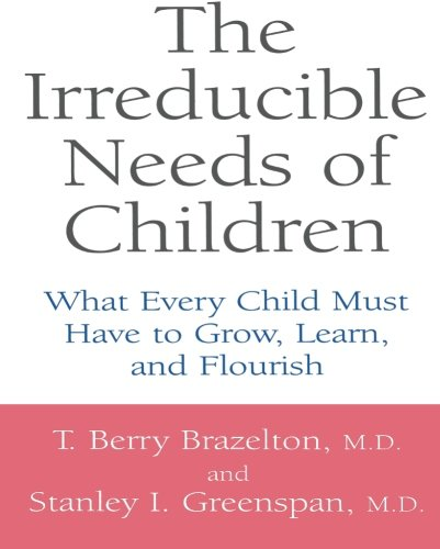 The Irreducible Needs Of Children  What Every Child Must Have To Grow  Learn  And Flourish