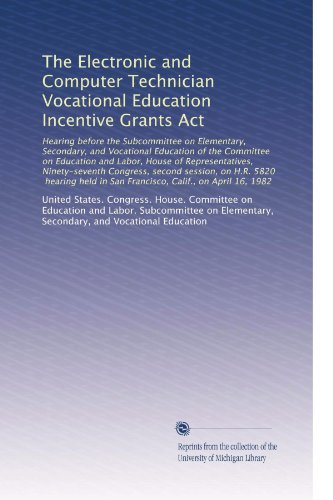 The Electronic and Computer Technician Vocational Education Incentive Grants Act: Hearing before the Subcommittee on Elementary, Secondary, and Vocational Edu...