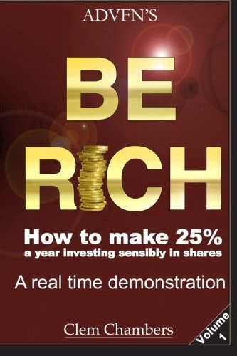 ADVFN's Be Rich: How to Make 25% a year investing sensibly in shares - a real time demonstration - Volume 1