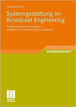 Systemgestaltung im Broadcast Engineering: Prozessorientierte Konzeption integrierter Fernsehproduktionssysteme (Schriften zur Medienproduktion) (German Edition)