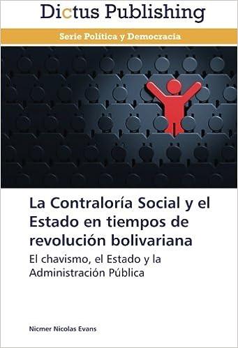 La Contraloría Social y el Estado en tiempos de revolución bolivariana: El chavismo, el Estado y la Administración Pública (Spanish Edition)