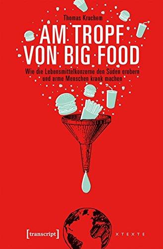 Am Tropf von Big Food: Wie die Lebensmittelkonzerne den Süden erobern und arme Menschen krank machen (X-Texte zu Kultur und Gesellschaft) Taschenbuch – 1. Juni 2017 Thomas Kruchem transcript 3837639657 Cultural Studies