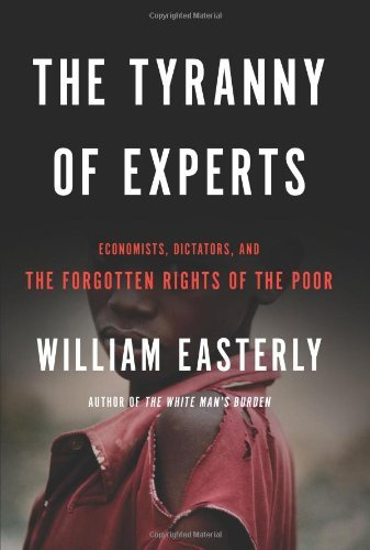 The Tyranny of Experts: Economists, Dictators, and the Forgotten Rights of the Poor by William Easterly (20-Mar-2014) Hardcover
