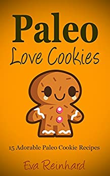 Paleo Love Cookies: 15 Adorable Paleo Cookie Recipes (Gluten Free, Candy, Desserts) by [Reinhard, Eva]