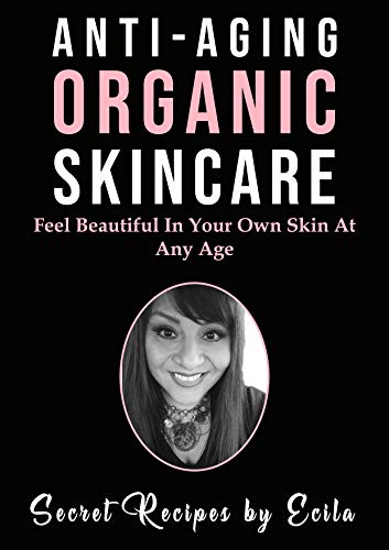 41olRdINaJL - Anti-Aging Organic Skincare; Secret Recipes by Ecila: Feel Beautiful In Your Own Skin At Any Age