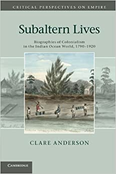 Subaltern Lives: Biographies of Colonialism in the Indian Ocean World, 1790-1920 (Critical Perspectives on Empire) by Anderson, Clare (May 7, 2012)