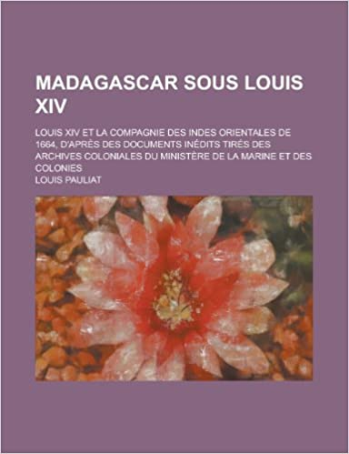 Book Madagascar Sous Louis XIV: Louis XIV Et La Compagnie Des Indes Orientales de 1664, D'Apres Des Documents Inedits Tires Des Archives Coloniales Du Mini
