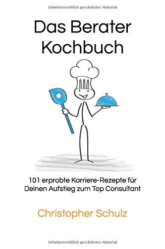Das Berater-Kochbuch: 101 erprobte Karriere-Rezepte für Deinen Aufstieg zum Top Consultant Taschenbuch – 3. Juni 2018 Christopher Schulz Independently published 1983069493