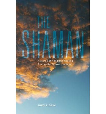 By John A. Grim The Shaman: Patterns of Religious Healing Among the Ojibway Indians (The Civilization of the America [Paperback]