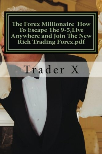The Forex Millionaire How to Escape the 9-5, Live Anywhere and Join the New Rich Trading Forex.PDF: Recently Exposed Secret Ways to Become Part of the ... Society, Stack the Odds in Your Favor