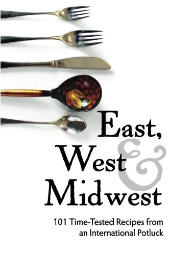 East, West, and Midwest: 101 Time-Tested Recipes from an International Potluck