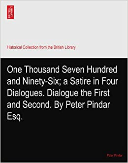 One Thousand Seven Hundred and Ninety-Six: a Satire in Four Dialogues. Dialogue the First and Second. By Peter Pindar Esq.
