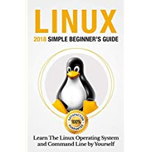 Linux: 2018 Simple Beginner's Guide . Learn The Linux Operating System and Command Line by Yourself