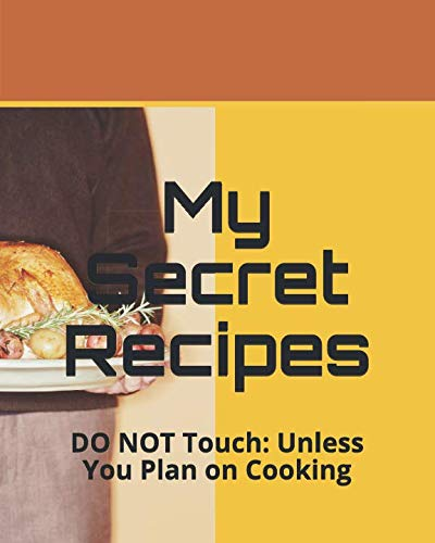 My Secret Recipes: DO NOT Touch: Unless You Plan on Cooking by Brian Fleig